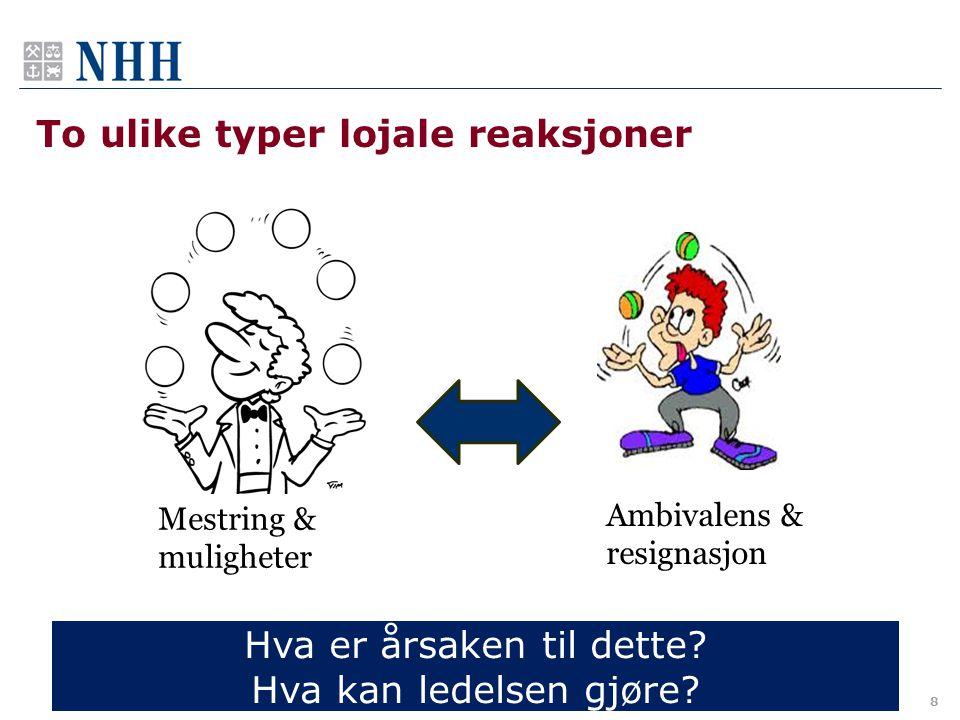 To ulike typer lojale reaksjoner 8 Mestring & muligheter Ambivalens & resignasjon Hva er årsaken til dette? Hva kan ledelsen gjøre?