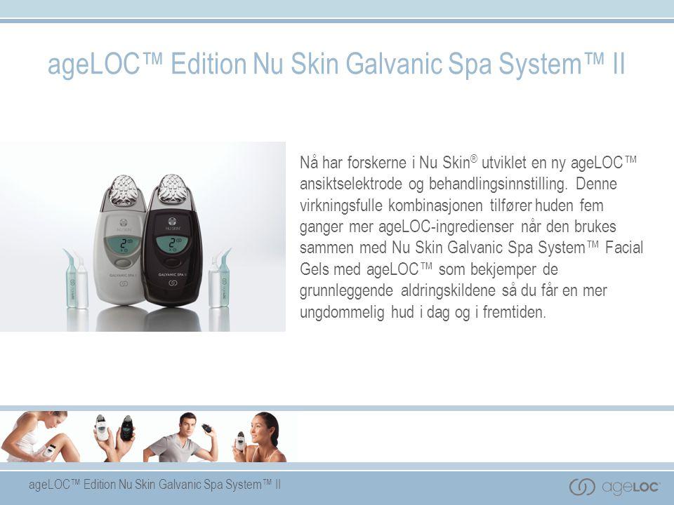 ageLOC™ Edition Nu Skin Galvanic Spa System™ II Nå har forskerne i Nu Skin ® utviklet en ny ageLOC™ ansiktselektrode og behandlingsinnstilling. Denne