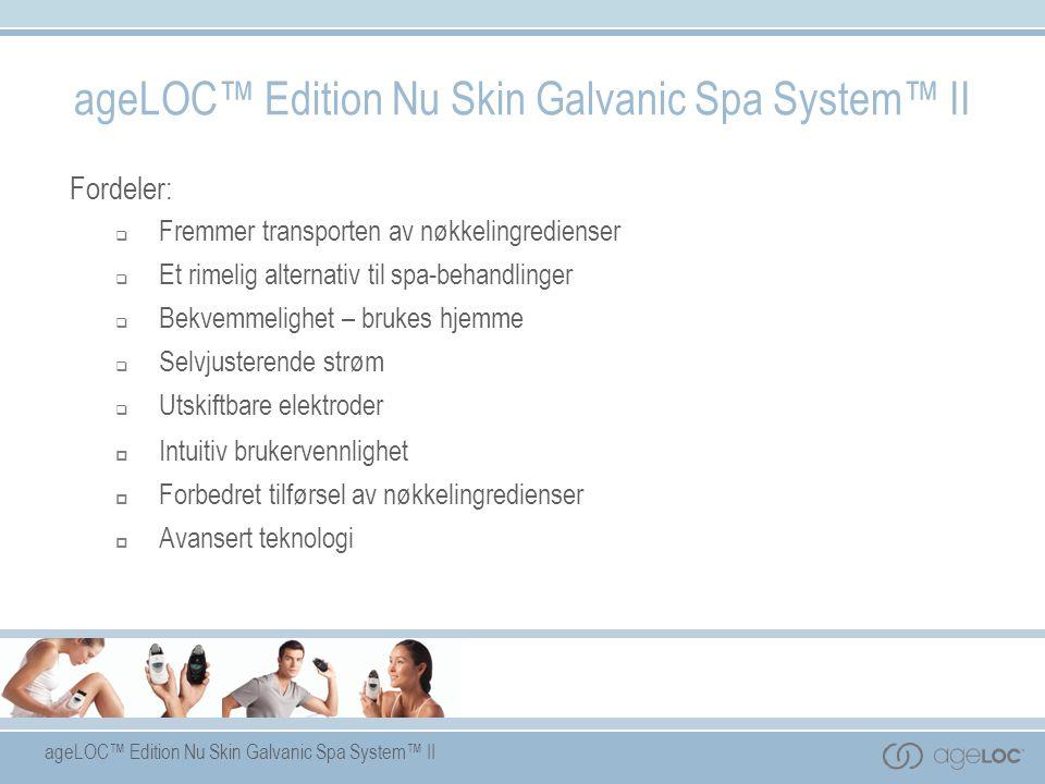 ageLOC™ Edition Nu Skin Galvanic Spa System™ II Fordeler:  Fremmer transporten av nøkkelingredienser  Et rimelig alternativ til spa-behandlinger  B