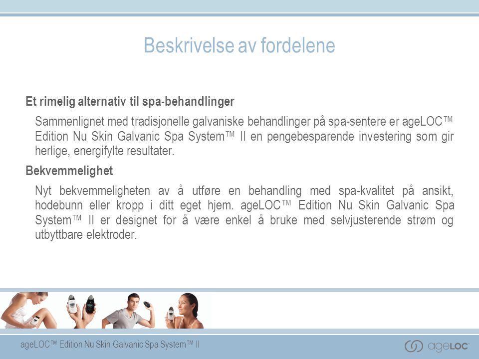 Beskrivelse av fordelene Et rimelig alternativ til spa-behandlinger Sammenlignet med tradisjonelle galvaniske behandlinger på spa-sentere er ageLOC™ E