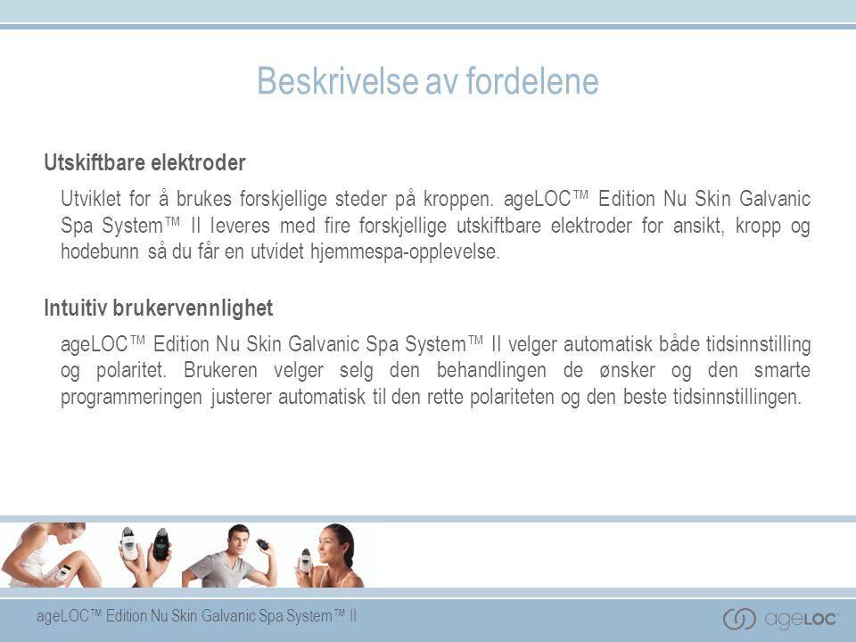 ageLOC™ Edition Nu Skin Galvanic Spa System™ II Utskiftbare elektroder Utviklet for å brukes forskjellige steder på kroppen. ageLOC™ Edition Nu Skin G