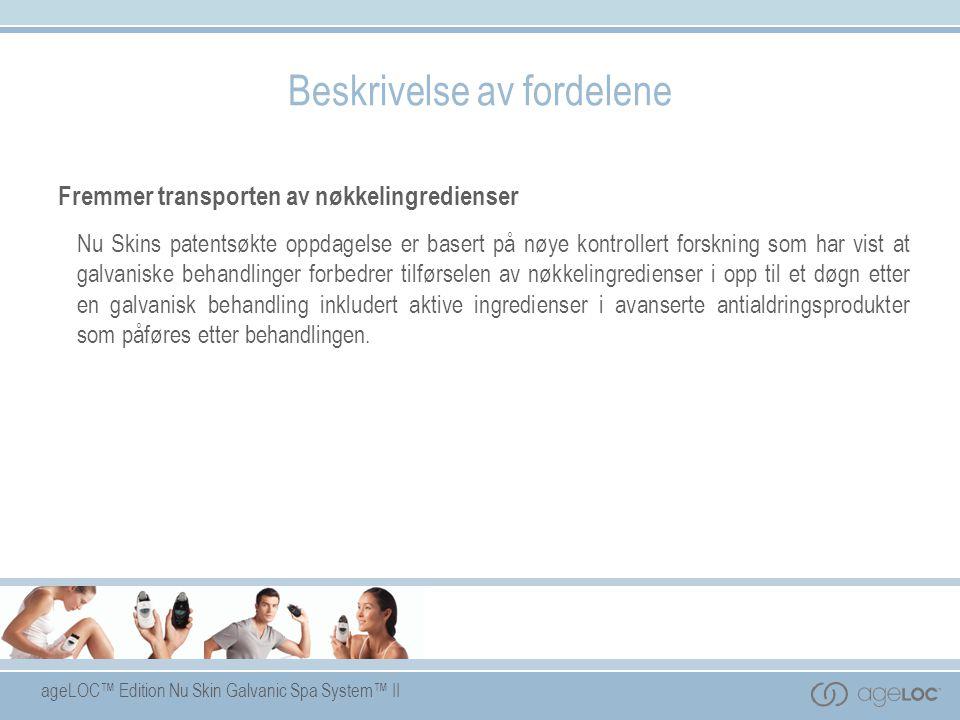 ageLOC™ Edition Nu Skin Galvanic Spa System™ II Beskrivelse av fordelene Fremmer transporten av nøkkelingredienser Nu Skins patentsøkte oppdagelse er