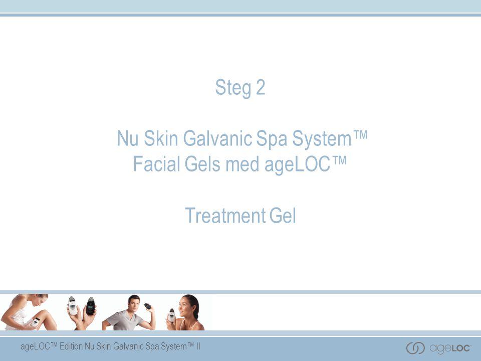 ageLOC™ Edition Nu Skin Galvanic Spa System™ II Steg 2 Nu Skin Galvanic Spa System™ Facial Gels med ageLOC™ Treatment Gel