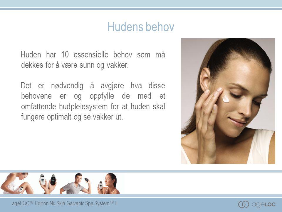 ageLOC™ Edition Nu Skin Galvanic Spa System™ II Hudens behov Huden har 10 essensielle behov som må dekkes for å være sunn og vakker. Det er nødvendig