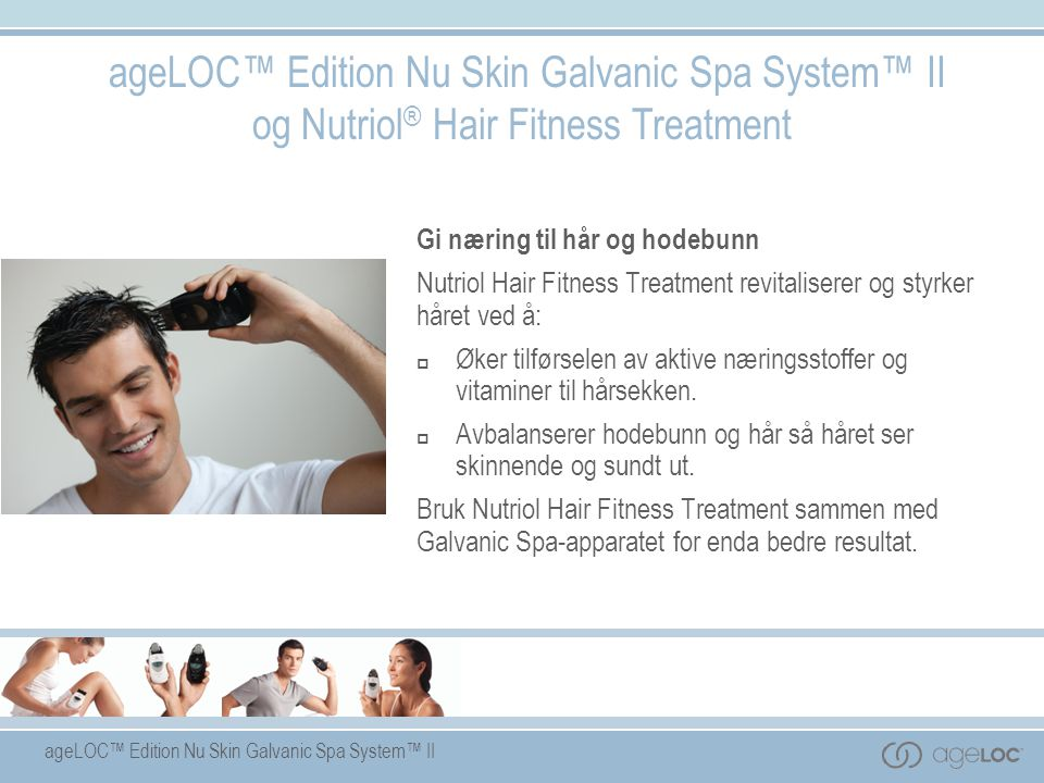 ageLOC™ Edition Nu Skin Galvanic Spa System™ II ageLOC™ Edition Nu Skin Galvanic Spa System™ II og Nutriol ® Hair Fitness Treatment Gi næring til hår