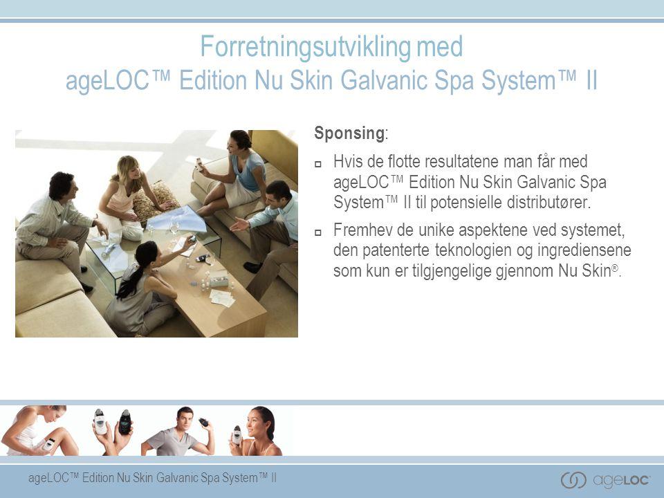 Sponsing :  Hvis de flotte resultatene man får med ageLOC™ Edition Nu Skin Galvanic Spa System™ II til potensielle distributører.  Fremhev de unike