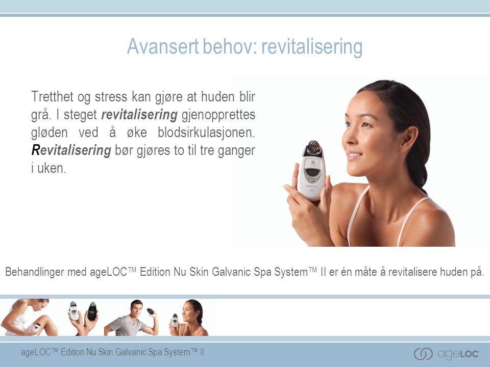 ageLOC™ Edition Nu Skin Galvanic Spa System™ II Avansert behov: revitalisering Tretthet og stress kan gjøre at huden blir grå. I steget revitalisering