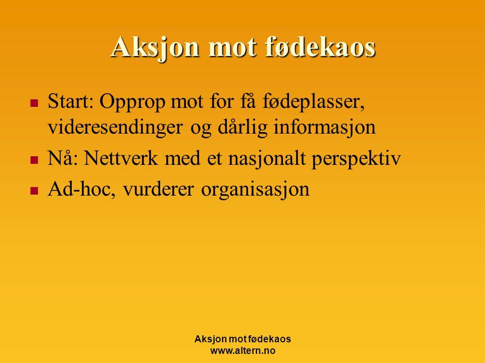 Aksjon mot fødekaos www.altern.no Aksjon mot fødekaos  Start: Opprop mot for få fødeplasser, videresendinger og dårlig informasjon  Nå: Nettverk med et nasjonalt perspektiv  Ad-hoc, vurderer organisasjon
