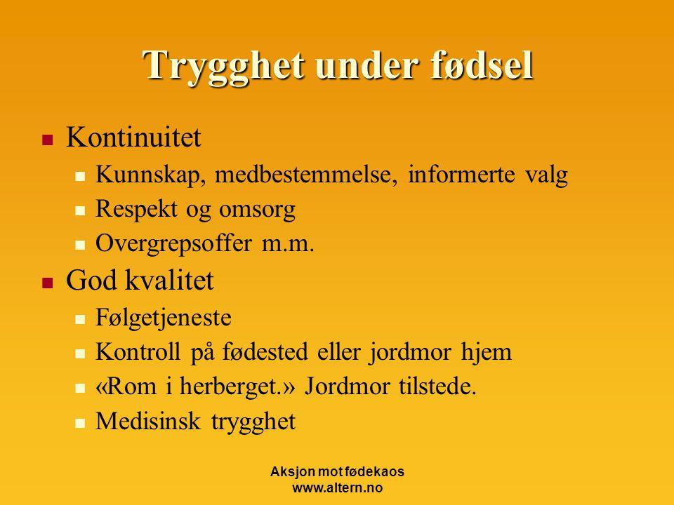 Aksjon mot fødekaos www.altern.no Trygghet under fødsel  Kontinuitet  Kunnskap, medbestemmelse, informerte valg  Respekt og omsorg  Overgrepsoffer m.m.