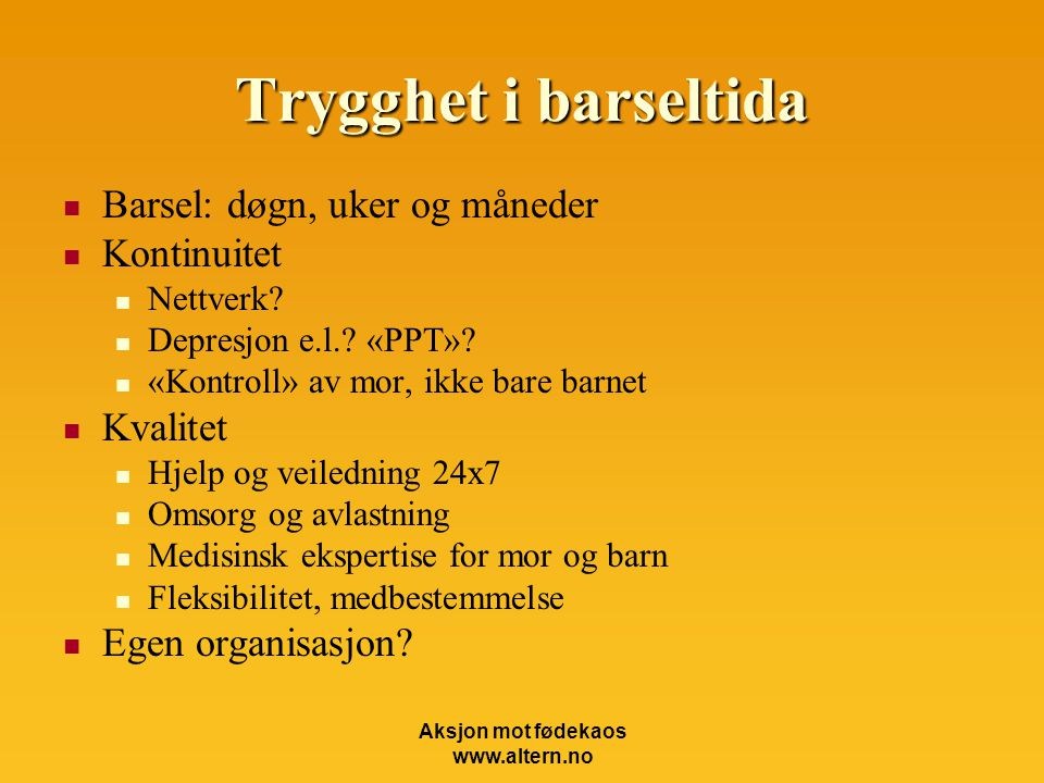 Aksjon mot fødekaos www.altern.no Trygghet i barseltida  Barsel: døgn, uker og måneder  Kontinuitet  Nettverk.