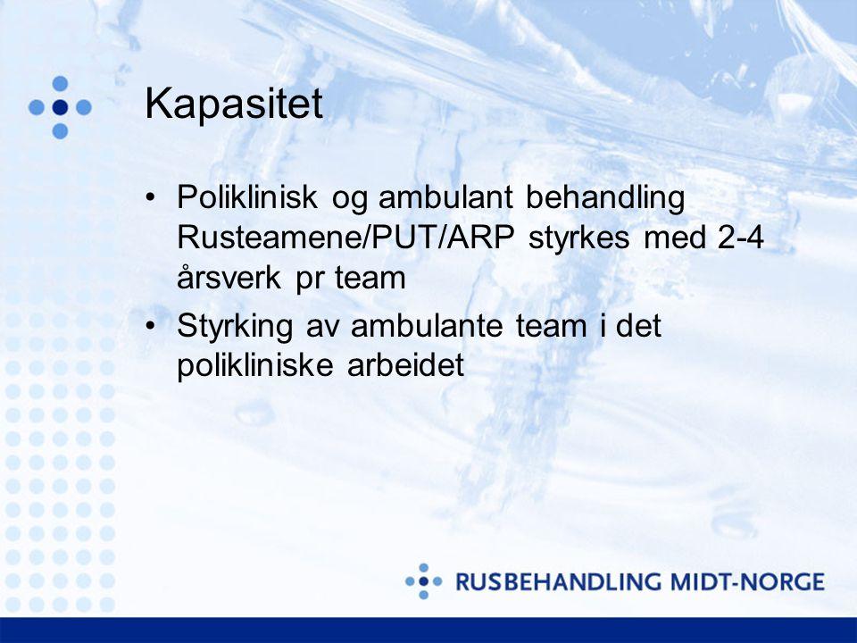 Kapasitet •Poliklinisk og ambulant behandling Rusteamene/PUT/ARP styrkes med 2-4 årsverk pr team •Styrking av ambulante team i det polikliniske arbeidet