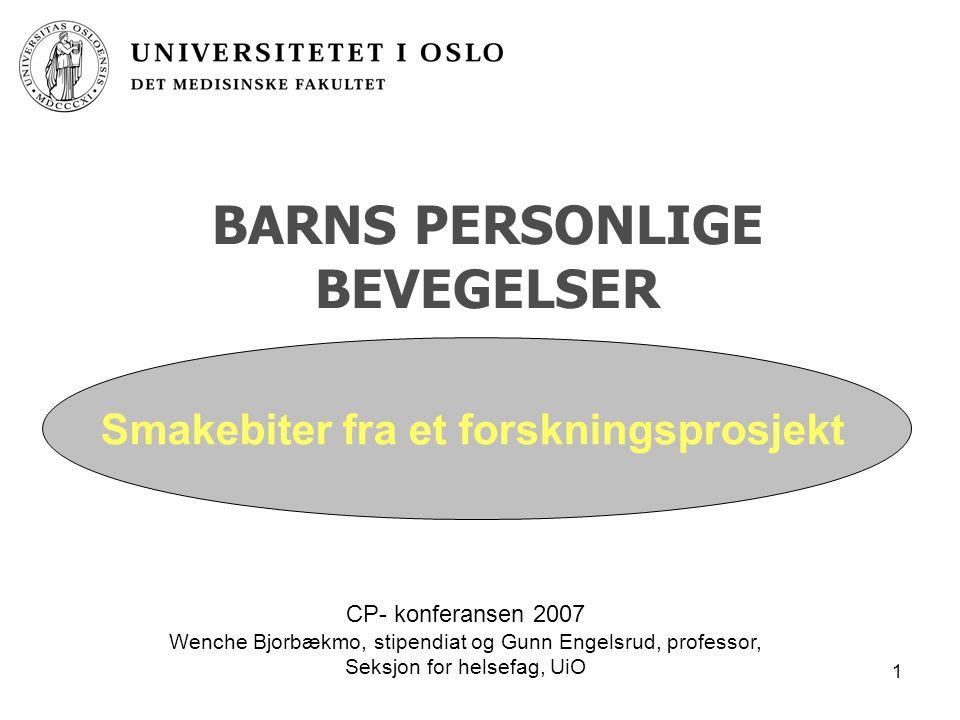 1 BARNS PERSONLIGE BEVEGELSER CP- konferansen 2007 Wenche Bjorbækmo, stipendiat og Gunn Engelsrud, professor, Seksjon for helsefag, UiO Smakebiter fra et forskningsprosjekt