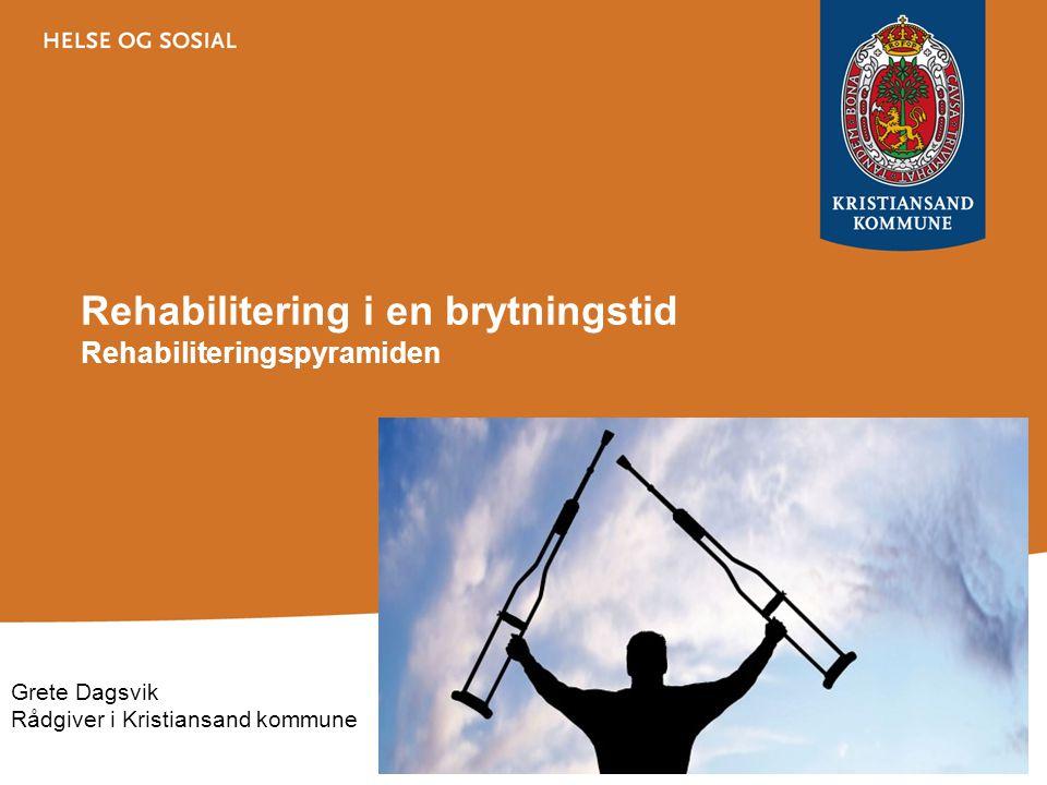 Rehabilitering i en brytningstid Rehabiliteringspyramiden Grete Dagsvik Rådgiver i Kristiansand kommune