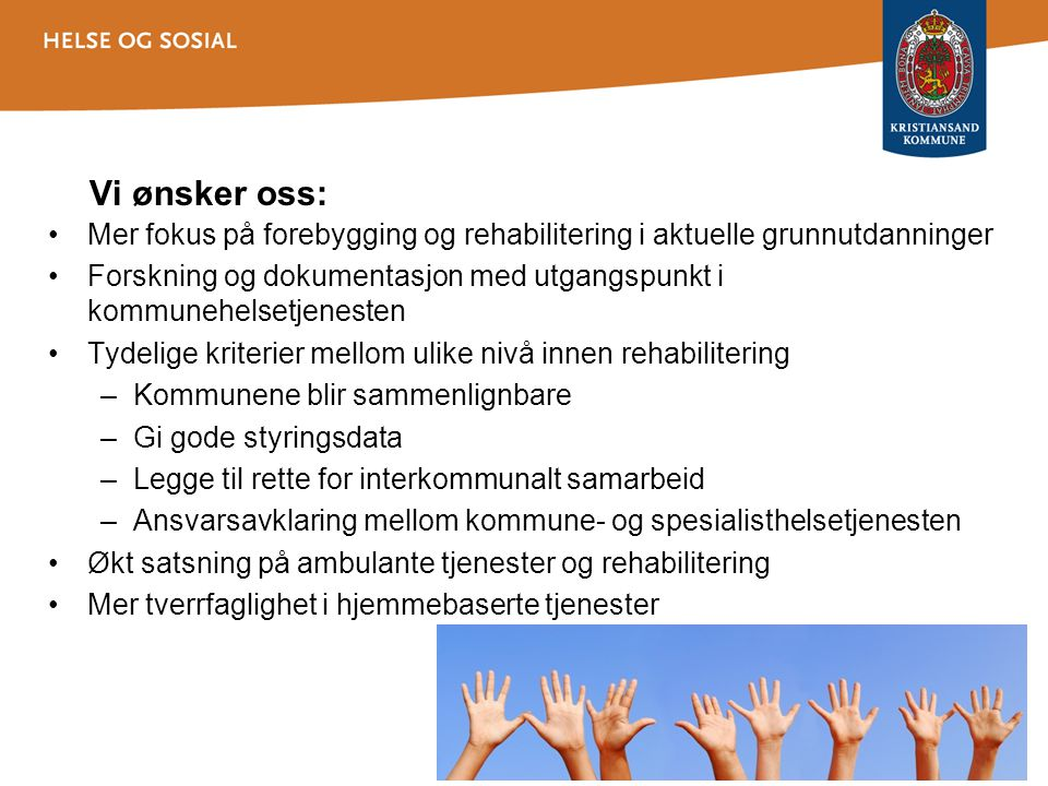 Vi ønsker oss: •Mer fokus på forebygging og rehabilitering i aktuelle grunnutdanninger •Forskning og dokumentasjon med utgangspunkt i kommunehelsetjen