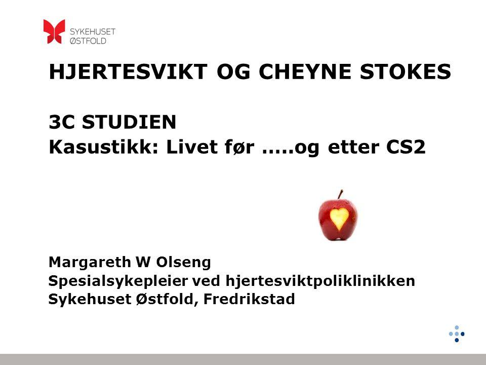 HJERTESVIKT OG CHEYNE STOKES 3C STUDIEN Kasustikk: Livet før …..og etter CS2 Margareth W Olseng Spesialsykepleier ved hjertesviktpoliklinikken Sykehus