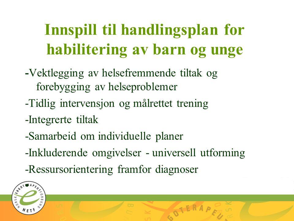 Innspill til handlingsplan for habilitering av barn og unge -Vektlegging av helsefremmende tiltak og forebygging av helseproblemer -Tidlig intervensjon og målrettet trening -Integrerte tiltak -Samarbeid om individuelle planer -Inkluderende omgivelser - universell utforming -Ressursorientering framfor diagnoser •