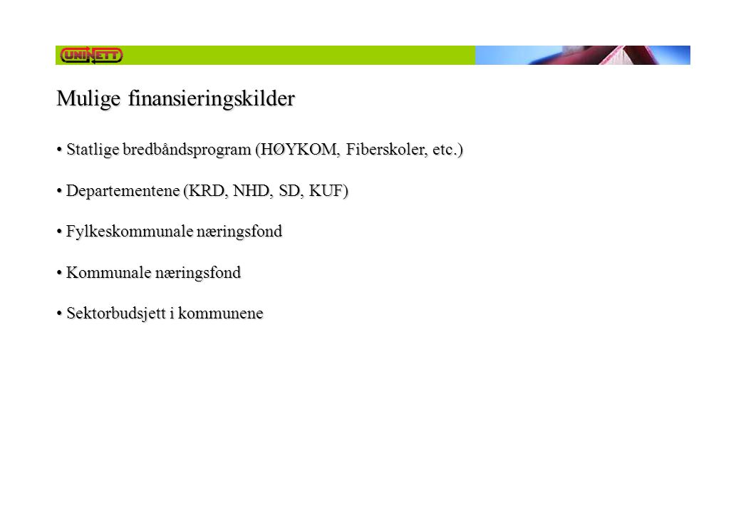 Mulige finansieringskilder • Statlige bredbåndsprogram (HØYKOM, Fiberskoler, etc.) • Departementene (KRD, NHD, SD, KUF) • Fylkeskommunale næringsfond