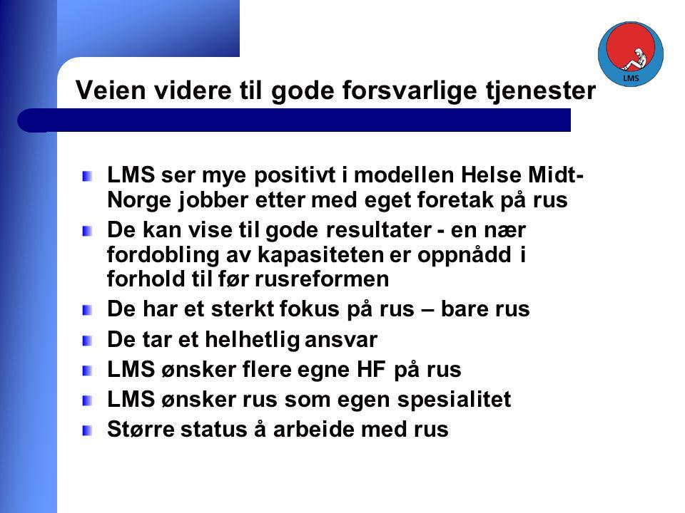 Veien videre til gode forsvarlige tjenester LMS ser mye positivt i modellen Helse Midt- Norge jobber etter med eget foretak på rus De kan vise til gode resultater - en nær fordobling av kapasiteten er oppnådd i forhold til før rusreformen De har et sterkt fokus på rus – bare rus De tar et helhetlig ansvar LMS ønsker flere egne HF på rus LMS ønsker rus som egen spesialitet Større status å arbeide med rus