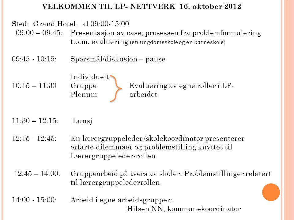 VELKOMMEN TIL LP- NETTVERK 16. oktober 2012 Sted: Grand Hotel, kl 09:00-15:00 09:00 – 09:45:Presentasjon av case; prosessen fra problemformulering t.o