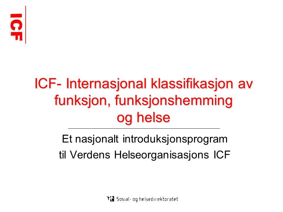 ICF ICF ICF- Internasjonal klassifikasjon av funksjon, funksjonshemming og helse Et nasjonalt introduksjonsprogram til Verdens Helseorganisasjons ICF