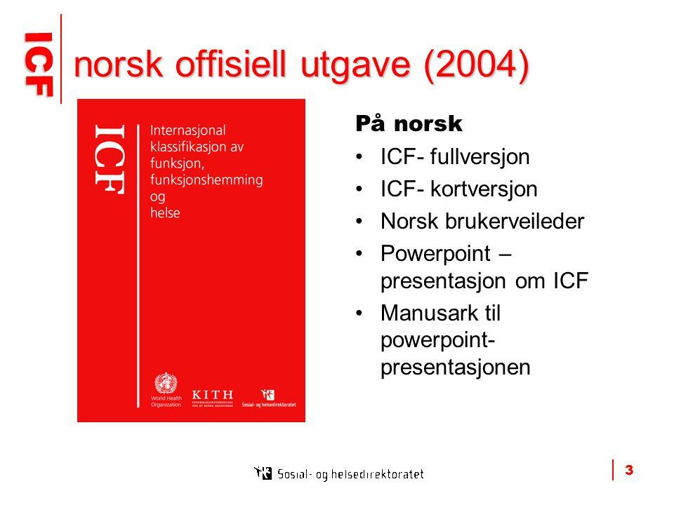 ICF ICF 3 norsk offisiell utgave (2004) På norsk •ICF- fullversjon •ICF- kortversjon •Norsk brukerveileder •Powerpoint – presentasjon om ICF •Manusark til powerpoint- presentasjonen