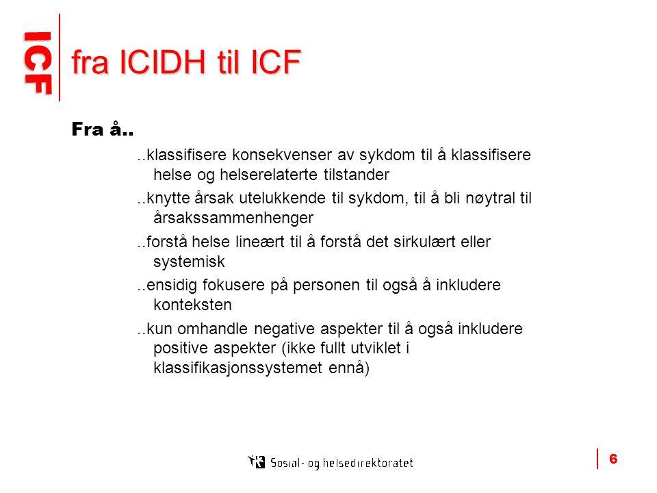 ICF ICF 6 fra ICIDH til ICF Fra å....klassifisere konsekvenser av sykdom til å klassifisere helse og helserelaterte tilstander..knytte årsak utelukkende til sykdom, til å bli nøytral til årsakssammenhenger..forstå helse lineært til å forstå det sirkulært eller systemisk..ensidig fokusere på personen til også å inkludere konteksten..kun omhandle negative aspekter til å også inkludere positive aspekter (ikke fullt utviklet i klassifikasjonssystemet ennå)