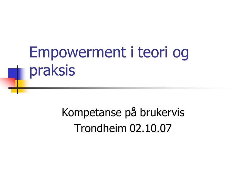 Empowerment i teori og praksis Kompetanse på brukervis Trondheim 02.10.07