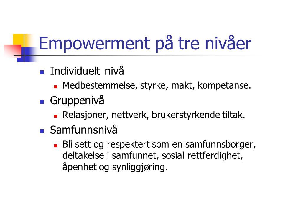 Empowerment på tre nivåer  Individuelt nivå  Medbestemmelse, styrke, makt, kompetanse.  Gruppenivå  Relasjoner, nettverk, brukerstyrkende tiltak.