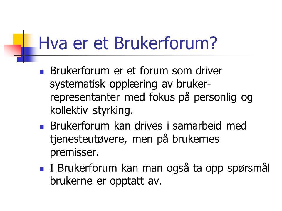 Hva er et Brukerforum?  Brukerforum er et forum som driver systematisk opplæring av bruker- representanter med fokus på personlig og kollektiv styrki