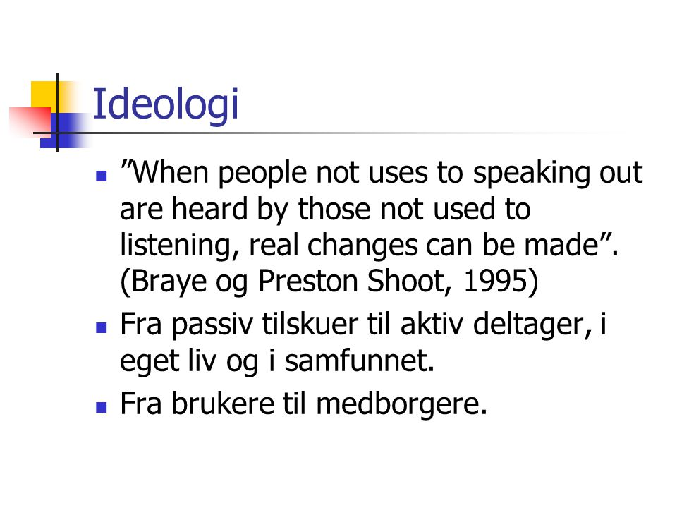 """Ideologi  """"When people not uses to speaking out are heard by those not used to listening, real changes can be made"""". (Braye og Preston Shoot, 1995) """