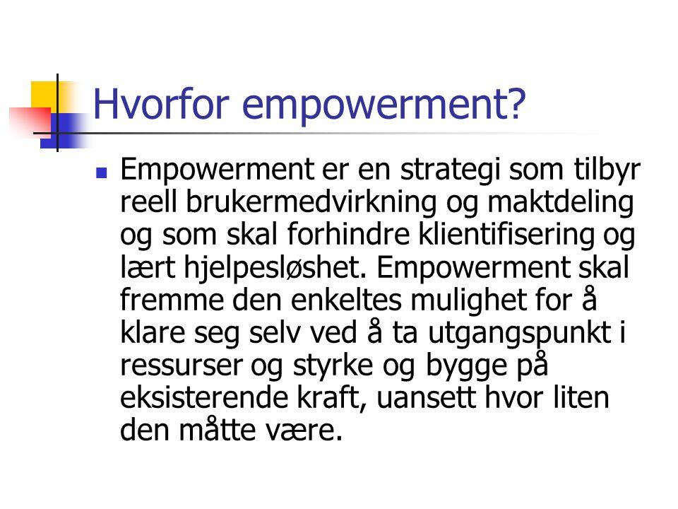 Hvorfor empowerment?  Empowerment er en strategi som tilbyr reell brukermedvirkning og maktdeling og som skal forhindre klientifisering og lært hjelp