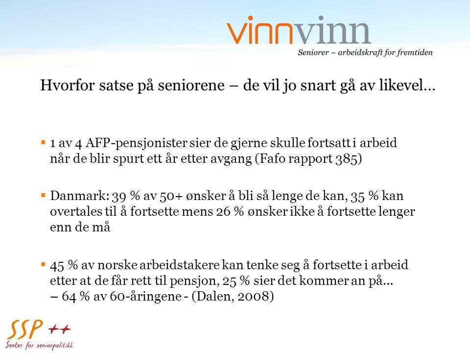 Hvorfor satse på seniorene – de vil jo snart gå av likevel…  1 av 4 AFP-pensjonister sier de gjerne skulle fortsatt i arbeid når de blir spurt ett år etter avgang (Fafo rapport 385)  Danmark: 39 % av 50+ ønsker å bli så lenge de kan, 35 % kan overtales til å fortsette mens 26 % ønsker ikke å fortsette lenger enn de må  45 % av norske arbeidstakere kan tenke seg å fortsette i arbeid etter at de får rett til pensjon, 25 % sier det kommer an på… – 64 % av 60-åringene - (Dalen, 2008)