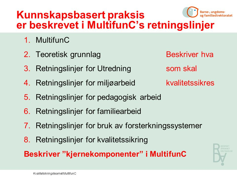 Kunnskapsbasert praksis er beskrevet i MultifunC's retningslinjer 1.MultifunC 2.Teoretisk grunnlagBeskriver hva 3.Retningslinjer for Utredningsom skal 4.Retningslinjer for miljøarbeidkvalitetssikres 5.Retningslinjer for pedagogisk arbeid 6.Retningslinjer for familiearbeid 7.Retningslinjer for bruk av forsterkningssystemer 8.Retningslinjer for kvalitetssikring Beskriver kjernekomponenter i MultifunC Kvalitetsikringsteamet MultifunC