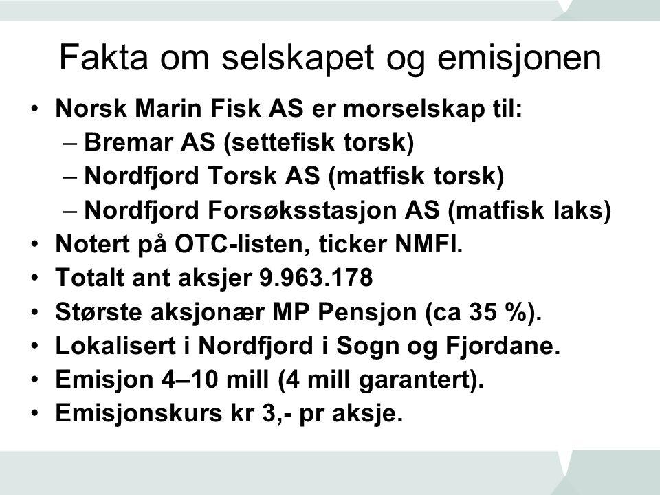 Fakta om selskapet og emisjonen •Norsk Marin Fisk AS er morselskap til: –Bremar AS (settefisk torsk) –Nordfjord Torsk AS (matfisk torsk) –Nordfjord Forsøksstasjon AS (matfisk laks) •Notert på OTC-listen, ticker NMFI.