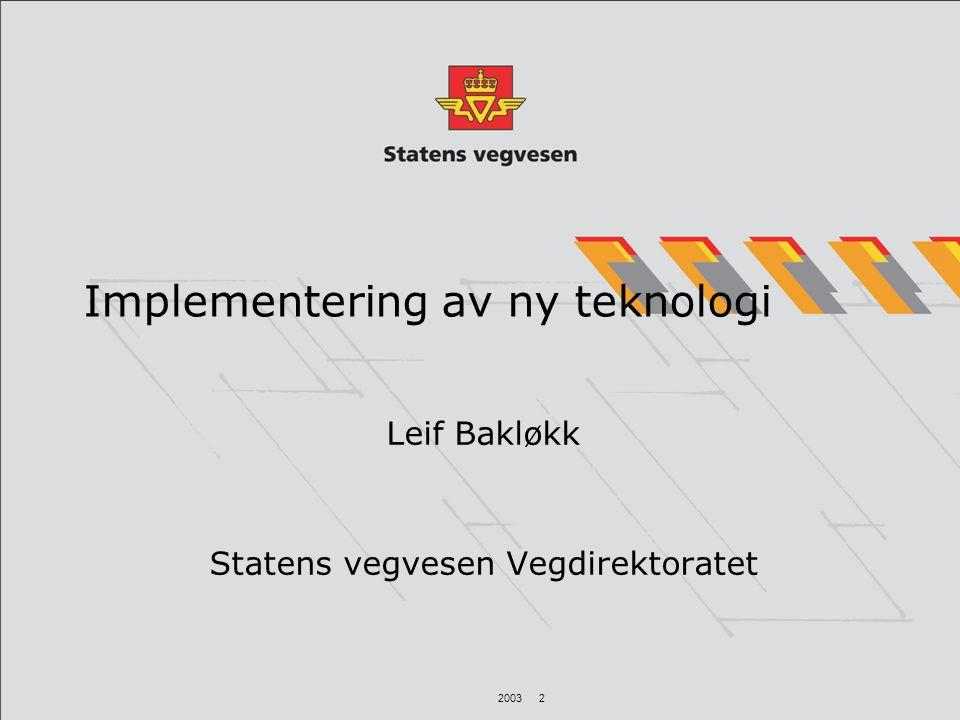 2003 2 Implementering av ny teknologi Leif Bakløkk Statens vegvesen Vegdirektoratet