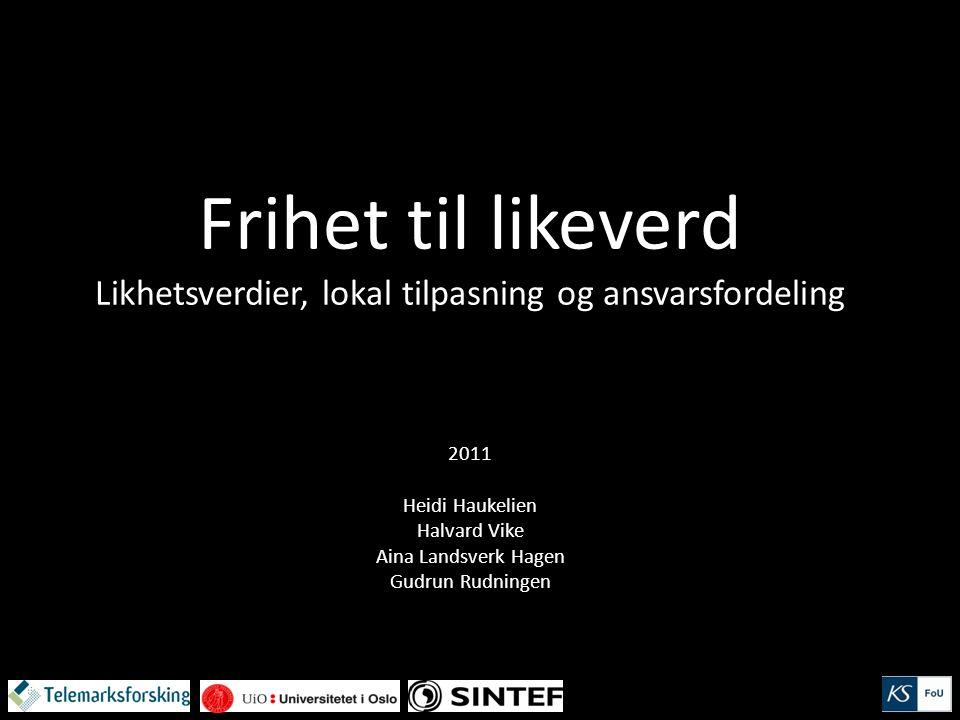 Frihet til likeverd Likhetsverdier, lokal tilpasning og ansvarsfordeling 2011 Heidi Haukelien Halvard Vike Aina Landsverk Hagen Gudrun Rudningen