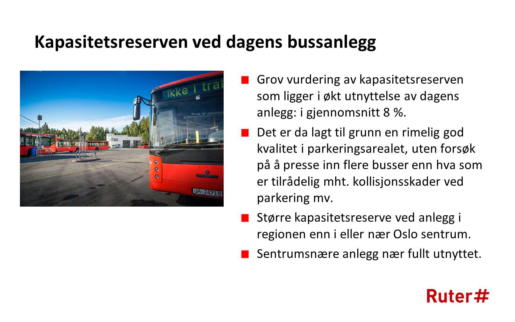 Kapasitetsreserven ved dagens bussanlegg Grov vurdering av kapasitetsreserven som ligger i økt utnyttelse av dagens anlegg: i gjennomsnitt 8 %.