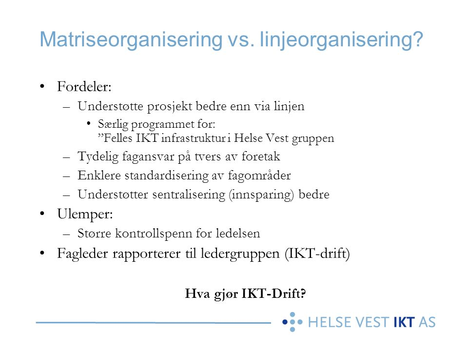 """Matriseorganisering vs. linjeorganisering? •Fordeler: –Understøtte prosjekt bedre enn via linjen •Særlig programmet for: """"Felles IKT infrastruktur i H"""