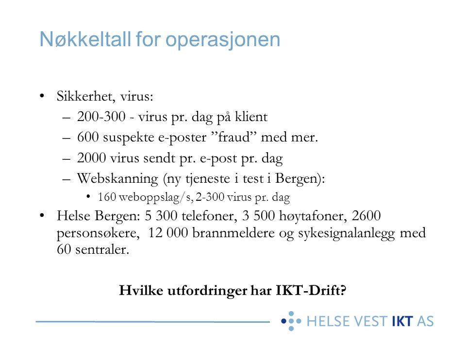 """Nøkkeltall for operasjonen •Sikkerhet, virus: –200-300 - virus pr. dag på klient –600 suspekte e-poster """"fraud"""" med mer. –2000 virus sendt pr. e-post"""