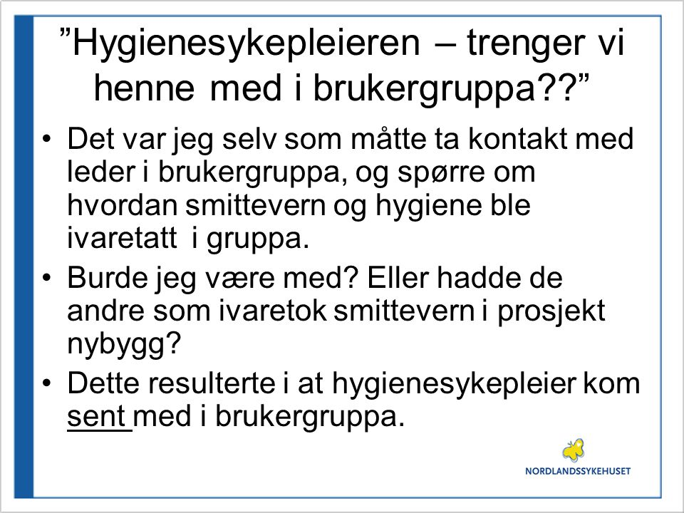"""""""Hygienesykepleieren – trenger vi henne med i brukergruppa??"""" •Det var jeg selv som måtte ta kontakt med leder i brukergruppa, og spørre om hvordan sm"""