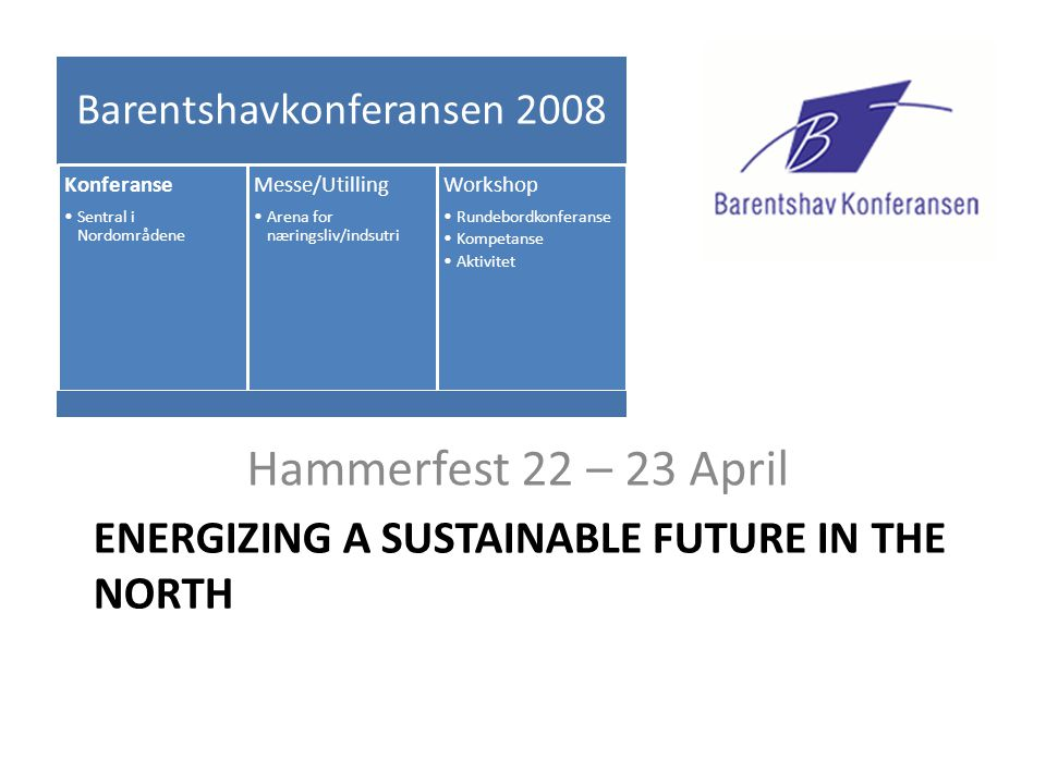 ENERGIZING A SUSTAINABLE FUTURE IN THE NORTH Hammerfest 22 – 23 April Barentshavkonferansen 2008 Konferanse •Sentral i Nordområdene Messe/Utilling •Ar
