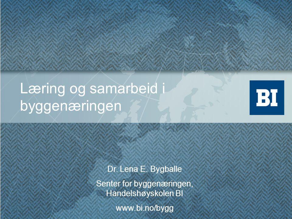 Dr. Lena E. Bygballe Senter for byggenæringen, Handelshøyskolen BI www.bi.no/bygg Læring og samarbeid i byggenæringen