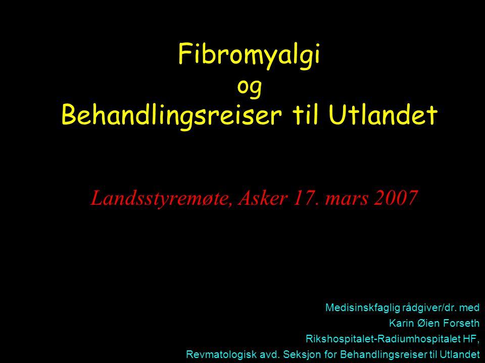 Fibromyalgi og Behandlingsreiser til Utlandet Landsstyremøte, Asker 17. mars 2007 Medisinskfaglig rådgiver/dr. med Karin Øien Forseth Rikshospitalet-R
