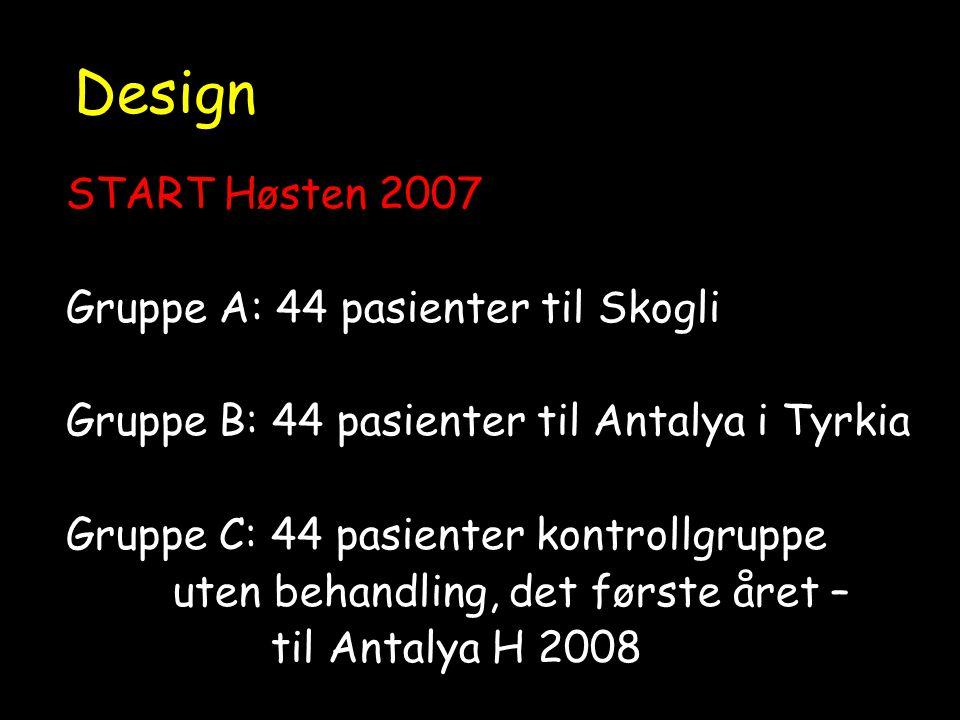 Design START Høsten 2007 Gruppe A: 44 pasienter til Skogli Gruppe B: 44 pasienter til Antalya i Tyrkia Gruppe C: 44 pasienter kontrollgruppe uten behandling, det første året – til Antalya H 2008