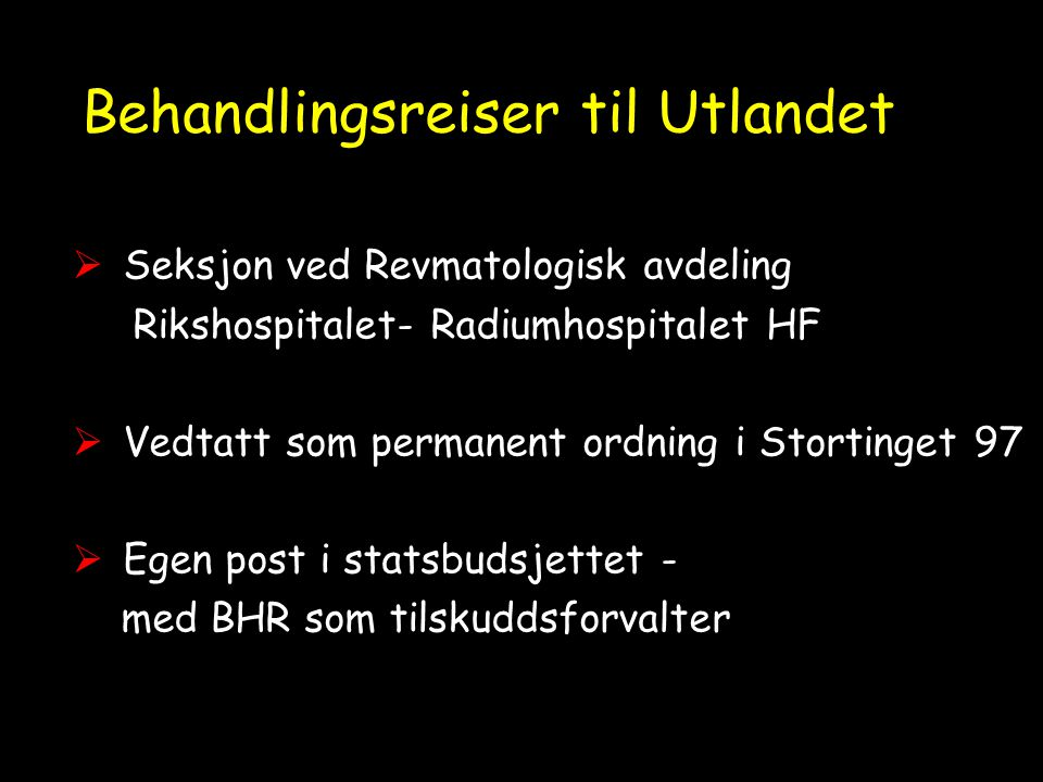 Behandlingsreiser til Utlandet  Seksjon ved Revmatologisk avdeling Rikshospitalet- Radiumhospitalet HF  Vedtatt som permanent ordning i Stortinget 97  Egen post i statsbudsjettet - med BHR som tilskuddsforvalter