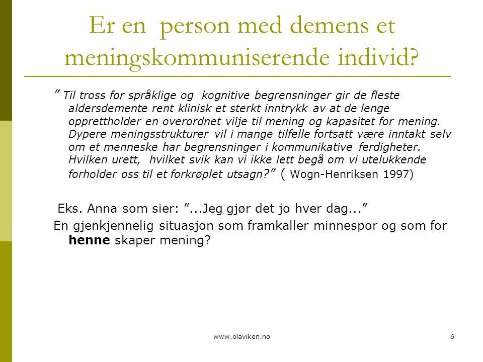 "www.olaviken.no6 Er en person med demens et meningskommuniserende individ? "" Til tross for språklige og kognitive begrensninger gir de fleste aldersde"