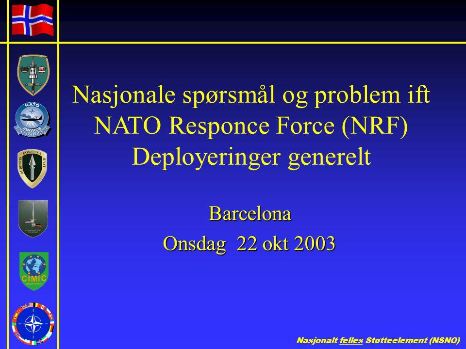 Nasjonalt felles Støtteelement (NSNO) Nasjonale spørsmål og problem ift NATO Responce Force (NRF) Deployeringer generelt Barcelona Onsdag 22 okt 2003