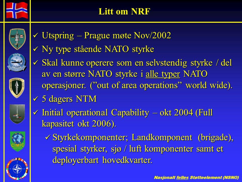 Nasjonalt felles Støtteelement (NSNO) Litt om NRF  Utspring – Prague møte Nov/2002  Ny type stående NATO styrke  Skal kunne operere som en selvstendig styrke / del av en større NATO styrke i alle typer NATO operasjoner.