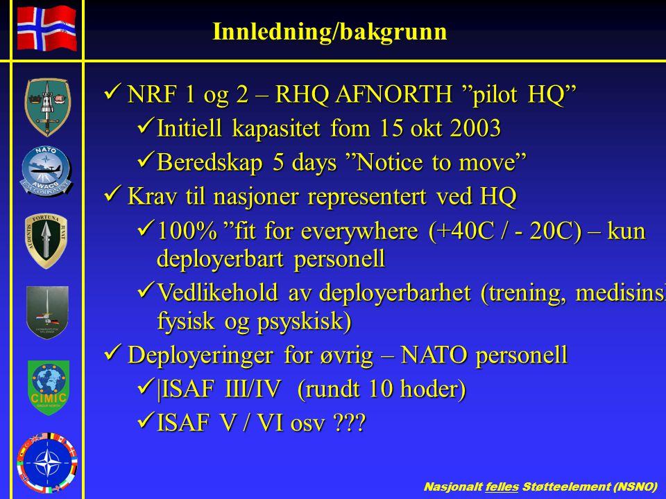 Nasjonalt felles Støtteelement (NSNO) Innledning/bakgrunn  NRF 1 og 2 – RHQ AFNORTH pilot HQ  Initiell kapasitet fom 15 okt 2003  Beredskap 5 days Notice to move  Krav til nasjoner representert ved HQ  100% fit for everywhere (+40C / - 20C) – kun deployerbart personell  Vedlikehold av deployerbarhet (trening, medisinsk, fysisk og psyskisk)  Deployeringer for øvrig – NATO personell  |ISAF III/IV (rundt 10 hoder)  ISAF V / VI osv ???