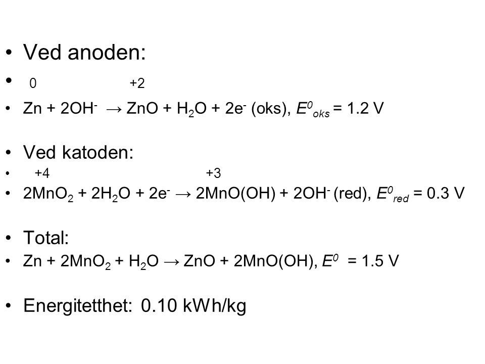 •Ved anoden: • 0 +2 •Zn + 2OH - → ZnO + H 2 O + 2e - (oks), E 0 oks = 1.2 V •Ved katoden: • +4 +3 •2MnO 2 + 2H 2 O + 2e - → 2MnO(OH) + 2OH - (red), E 0 red = 0.3 V •Total: •Zn + 2MnO 2 + H 2 O → ZnO + 2MnO(OH), E 0 = 1.5 V •Energitetthet: 0.10 kWh/kg